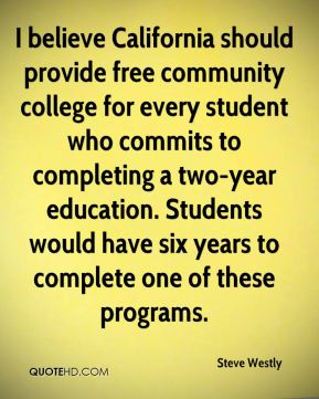 Steve Westly  - I believe California should provide free community college for every student who commits to completing a two-year education. Students would have six years to complete one of these programs.