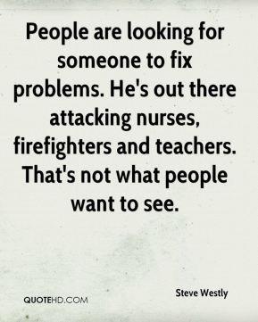 Steve Westly  - People are looking for someone to fix problems. He's out there attacking nurses, firefighters and teachers. That's not what people want to see.