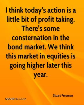 Stuart Freeman  - I think today's action is a little bit of profit taking. There's some consternation in the bond market. We think this market in equities is going higher later this year.