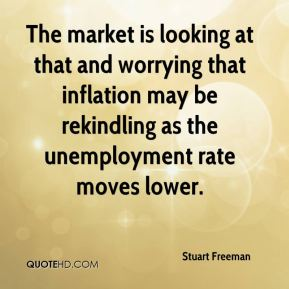 Stuart Freeman  - The market is looking at that and worrying that inflation may be rekindling as the unemployment rate moves lower.