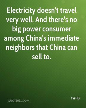 Tai Hui  - Electricity doesn't travel very well. And there's no big power consumer among China's immediate neighbors that China can sell to.