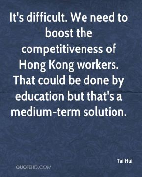It's difficult. We need to boost the competitiveness of Hong Kong workers. That could be done by education but that's a medium-term solution.