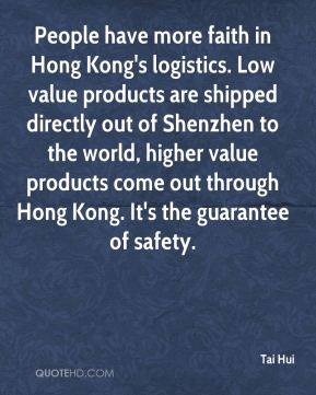 Tai Hui  - People have more faith in Hong Kong's logistics. Low value products are shipped directly out of Shenzhen to the world, higher value products come out through Hong Kong. It's the guarantee of safety.
