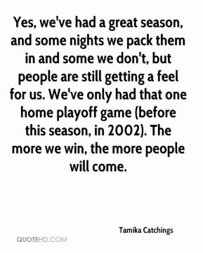 Yes, we've had a great season, and some nights we pack them in and some we don't, but people are still getting a feel for us. We've only had that one home playoff game (before this season, in 2002). The more we win, the more people will come.