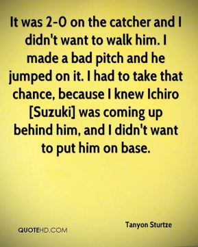 Tanyon Sturtze  - It was 2-0 on the catcher and I didn't want to walk him. I made a bad pitch and he jumped on it. I had to take that chance, because I knew Ichiro [Suzuki] was coming up behind him, and I didn't want to put him on base.