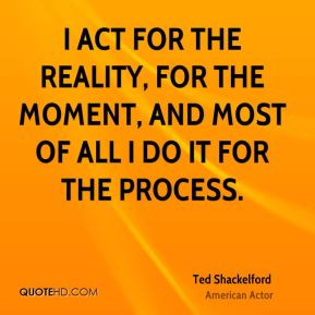 I act for the reality, for the moment, and most of all I do it for the process.
