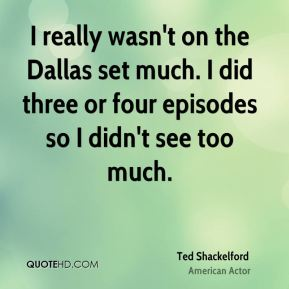 Ted Shackelford - I really wasn't on the Dallas set much. I did three or four episodes so I didn't see too much.