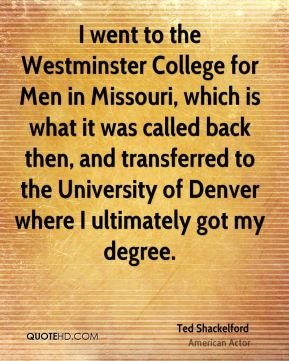 Ted Shackelford - I went to the Westminster College for Men in Missouri, which is what it was called back then, and transferred to the University of Denver where I ultimately got my degree.