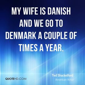 Ted Shackelford - My wife is Danish and we go to Denmark a couple of times a year.
