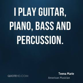 Teena Marie - I play guitar, piano, bass and percussion.