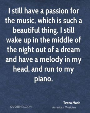 I still have a passion for the music, which is such a beautiful thing. I still wake up in the middle of the night out of a dream and have a melody in my head, and run to my piano.