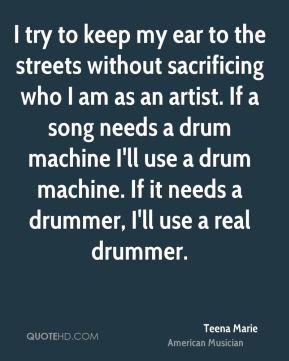 Teena Marie - I try to keep my ear to the streets without sacrificing who I am as an artist. If a song needs a drum machine I'll use a drum machine. If it needs a drummer, I'll use a real drummer.