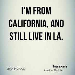 Teena Marie - I'm from California, and still live in LA.