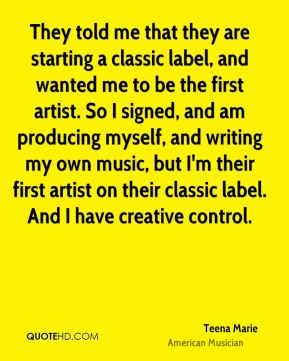 They told me that they are starting a classic label, and wanted me to be the first artist. So I signed, and am producing myself, and writing my own music, but I'm their first artist on their classic label. And I have creative control.
