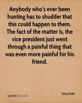 Anybody who's ever been hunting has to shudder that this could happen to them. The fact of the matter is, the vice president just went through a painful thing that was even more painful for his friend.