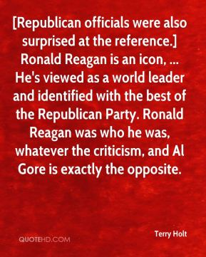 [Republican officials were also surprised at the reference.] Ronald Reagan is an icon, ... He's viewed as a world leader and identified with the best of the Republican Party. Ronald Reagan was who he was, whatever the criticism, and Al Gore is exactly the opposite.