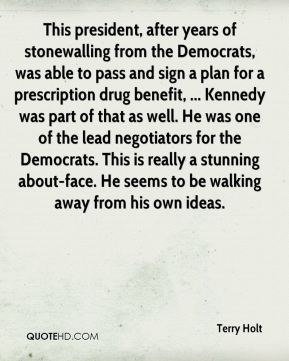 This president, after years of stonewalling from the Democrats, was able to pass and sign a plan for a prescription drug benefit, ... Kennedy was part of that as well. He was one of the lead negotiators for the Democrats. This is really a stunning about-face. He seems to be walking away from his own ideas.