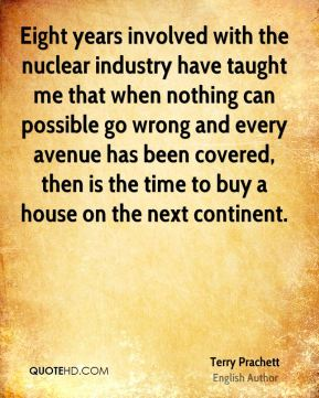 Eight years involved with the nuclear industry have taught me that when nothing can possible go wrong and every avenue has been covered, then is the time to buy a house on the next continent.