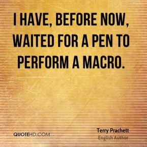 Terry Prachett - I have, before now, waited for a pen to perform a macro.