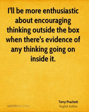 I'll be more enthusiastic about encouraging thinking outside the box when there's evidence of any thinking going on inside it.