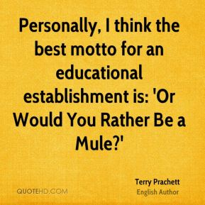 Terry Prachett - Personally, I think the best motto for an educational establishment is: 'Or Would You Rather Be a Mule?'