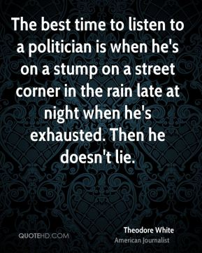 The best time to listen to a politician is when he's on a stump on a street corner in the rain late at night when he's exhausted. Then he doesn't lie.