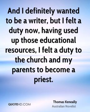And I definitely wanted to be a writer, but I felt a duty now, having used up those educational resources, I felt a duty to the church and my parents to become a priest.