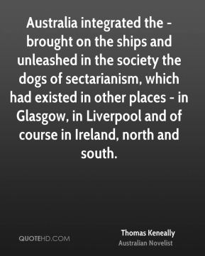 Australia integrated the - brought on the ships and unleashed in the society the dogs of sectarianism, which had existed in other places - in Glasgow, in Liverpool and of course in Ireland, north and south.