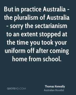 But in practice Australia - the pluralism of Australia - sorry the sectarianism to an extent stopped at the time you took your uniform off after coming home from school.