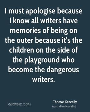 I must apologise because I know all writers have memories of being on the outer because it's the children on the side of the playground who become the dangerous writers.