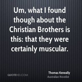 Thomas Keneally - Um, what I found though about the Christian Brothers is this: that they were certainly muscular.