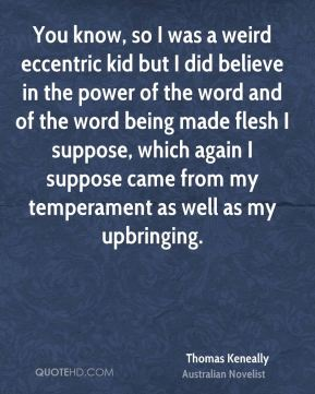 Thomas Keneally - You know, so I was a weird eccentric kid but I did believe in the power of the word and of the word being made flesh I suppose, which again I suppose came from my temperament as well as my upbringing.