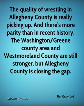 Tim Crawford  - The quality of wrestling in Allegheny County is really picking up. And there's more parity than in recent history. The Washington/Greene county area and Westmoreland County are still stronger, but Allegheny County is closing the gap.
