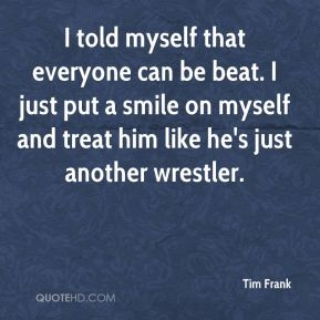 Tim Frank  - I told myself that everyone can be beat. I just put a smile on myself and treat him like he's just another wrestler.