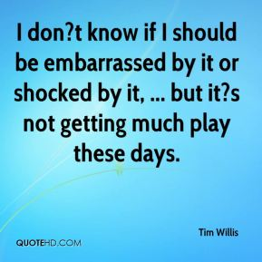 Tim Willis  - I don?t know if I should be embarrassed by it or shocked by it, ... but it?s not getting much play these days.