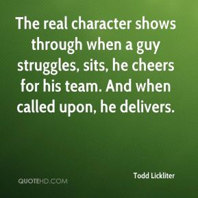 Todd Lickliter  - The real character shows through when a guy struggles, sits, he cheers for his team. And when called upon, he delivers.