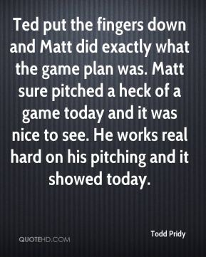 Todd Pridy  - Ted put the fingers down and Matt did exactly what the game plan was. Matt sure pitched a heck of a game today and it was nice to see. He works real hard on his pitching and it showed today.