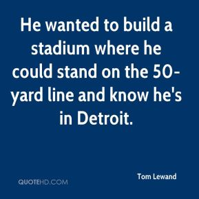 Tom Lewand  - He wanted to build a stadium where he could stand on the 50-yard line and know he's in Detroit.