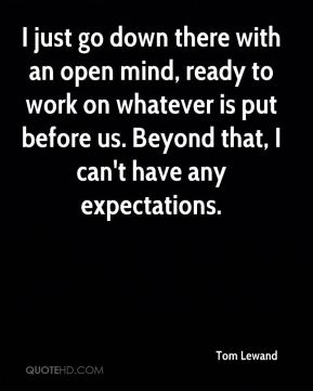 Tom Lewand  - I just go down there with an open mind, ready to work on whatever is put before us. Beyond that, I can't have any expectations.