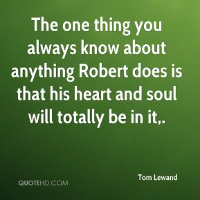 Tom Lewand  - The one thing you always know about anything Robert does is that his heart and soul will totally be in it.