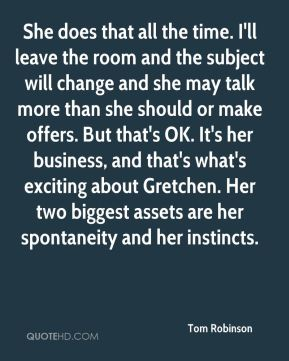 Tom Robinson  - She does that all the time. I'll leave the room and the subject will change and she may talk more than she should or make offers. But that's OK. It's her business, and that's what's exciting about Gretchen. Her two biggest assets are her spontaneity and her instincts.