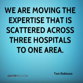 Tom Robinson  - We are moving the expertise that is scattered across three hospitals to one area.