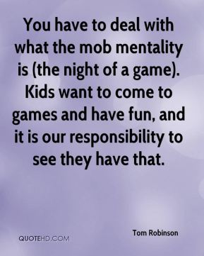 Tom Robinson  - You have to deal with what the mob mentality is (the night of a game). Kids want to come to games and have fun, and it is our responsibility to see they have that.