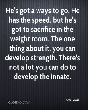 Tony Lewis  - He's got a ways to go. He has the speed, but he's got to sacrifice in the weight room. The one thing about it, you can develop strength. There's not a lot you can do to develop the innate.