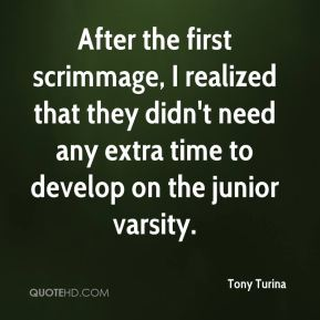 After the first scrimmage, I realized that they didn't need any extra time to develop on the junior varsity.
