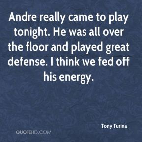 Andre really came to play tonight. He was all over the floor and played great defense. I think we fed off his energy.