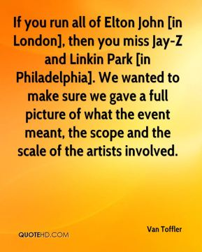 Van Toffler  - If you run all of Elton John [in London], then you miss Jay-Z and Linkin Park [in Philadelphia]. We wanted to make sure we gave a full picture of what the event meant, the scope and the scale of the artists involved.