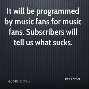 Van Toffler  - It will be programmed by music fans for music fans. Subscribers will tell us what sucks.