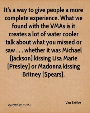 Van Toffler  - It's a way to give people a more complete experience. What we found with the VMAs is it creates a lot of water cooler talk about what you missed or saw . . . whether it was Michael [Jackson] kissing Lisa Marie [Presley] or Madonna kissing Britney [Spears].
