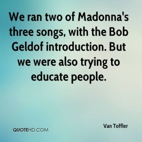 Van Toffler  - We ran two of Madonna's three songs, with the Bob Geldof introduction. But we were also trying to educate people.